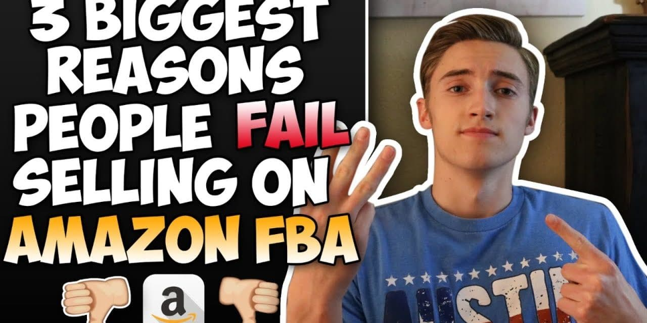 3 REASONS PEOPLE FAIL WHEN SELLING / AMAZON FBA